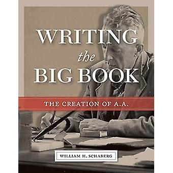 Writing the Big Book - The Creation of A.A. by William H. Schaberg - 9