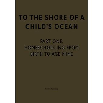 To the Shore of a Child's Ocean - Homeschooling from Birth to Age Nine