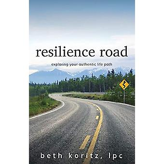 resilience road - exploring your authentic life path by Beth Koritz -