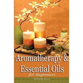 Aromatherapy and Essential Oils for Beginners by Kimberly Jones - 978