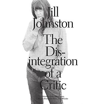 The Desintegration of a Critic por Jill Johnston & Edited by Fiona McGovern & Edited by Megan Francis Sullivan & Edited by Axel Wieder