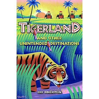 Tigerland and Other Unintended Destinations by Eric Dinerstein - 9781