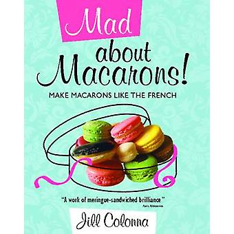 Mad About Macarons! - Make Macarons Like the French by Jill Colonna -