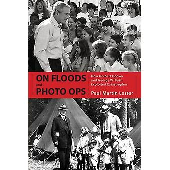 On Floods and Photo Ops How Herbert Hoover and George W. Bush Exploited Catastrophes by Lester & Paul Martin