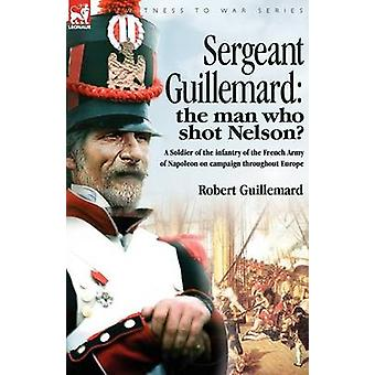 Sergeant Guillemard The Man Who Shot Nelson a Soldier of the Infantry of the French Army of Napoleon on Campaign Throughout Europe by Guillemard & Robert