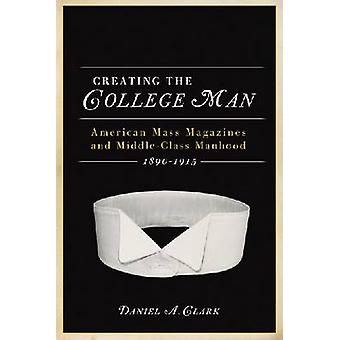 CREATING THE COLLEGE MAN - American Mass Magazines and Middle-class Ma