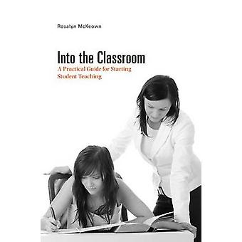 Into the Classroom - A Practical Guide for Starting Student Teaching b
