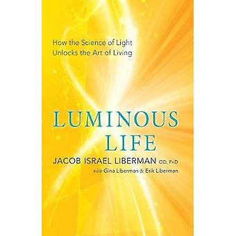 Luminous Life - How the Science of Light Unlocks the Art of Living by