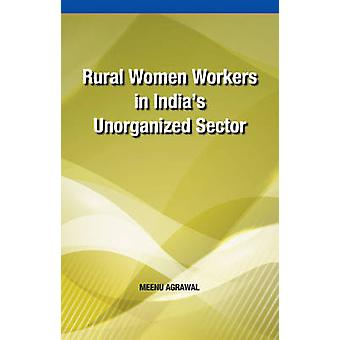 Rural Women Workers in India's Unorganized Sector by Meenu Agrawal -