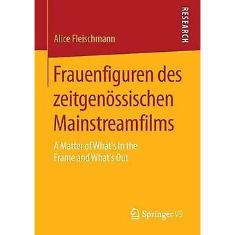 Frauenfiguren des zeitgenssischen Mainstreamfilms  A Matter of Whats In the Frame and Whats Out by Fleischmann & Alice