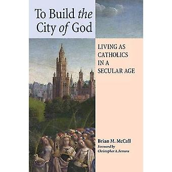 To Build the City of God Living as Catholics in a Secular Age by McCall & Brian M.