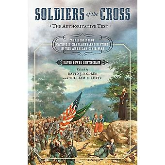 Soldiers of the Cross the Authoritative Text The Heroism of Catholic Chaplains and Sisters in the American Civil War by Conyngham & David Power