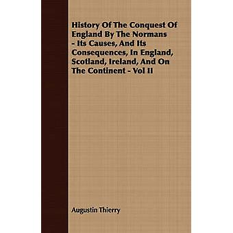 History Of The Conquest Of England By The Normans  Its Causes And Its Consequences In England Scotland Ireland And On The Continent  Vol II by Thierry & Augustin