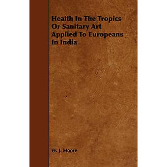 Health In The Tropics Or Sanitary Art Applied To Europeans In India by Moore & W. J.