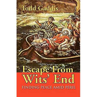 Escape from Wits End Finding Peace Amid Peril by Gaddis & Todd