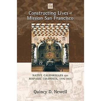 Constructing Lives at Mission San Francisco Native Californians and Hispanic Colonists 17761821 by Newell & Quincy D.