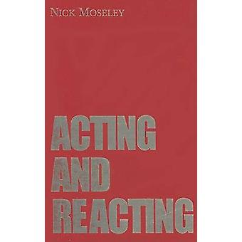 Acting and Reacting - Tools for the Modern Actor by Nick Moseley - 978