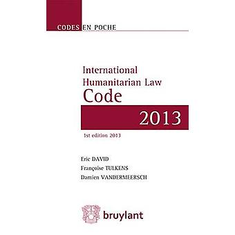 International Humanitarian Law Code - Texts Up to 1 June 2013 by Eric