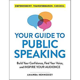 Your Guide to Public Speaking - Build Your Confidence - Find Your Voic