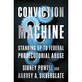 Conviction Machine - Standing Up to Federal Prosecutorial Abuse by Har