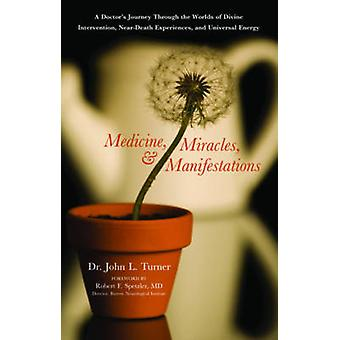 Medicine Miracles and Manifestations  A Doctors Journey Through the Worlds of Divine Interventions NearDeath Experiences and Universal Energy by John L Turner