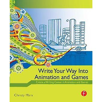 Write Your Way into Animation and Games Create a Writing Career in Animation and Games