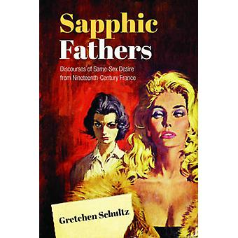 Sapphic Fathers  Discourses of SameSex Desire from NineteenthCentury France by Gretchen Schultz