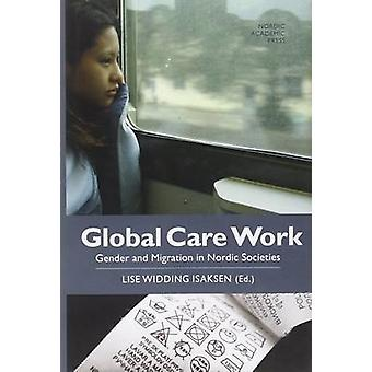 Global Care Work  Gender and Migration in Nordic Societies by Edited by Lise Widding Isaksen