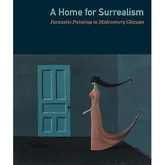 A Home for Surrealism - Fantasic Painting in Midcentury Chicago by Ja