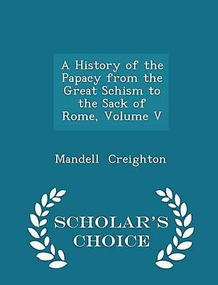 A History of the Papacy from the Great Schism to the Sack of Rome Volume V  Scholars Choice Edition by Creighton & Mandell