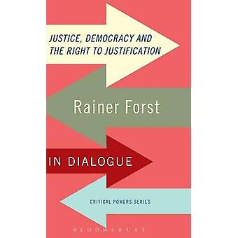 Justice Democracy and the Right to Justification Rainer Forst in Dialogue by Forst & Rainer