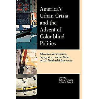Amerikas Urban crisis and the Advent of Color-Blind Politics: Education, Incarceration, Segregation, and the Future of the U.S. Multiracial Democracy