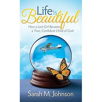 Life Is Beautiful How a Lost Girl Became a True Confident Child of God by Johnson & Sarah
