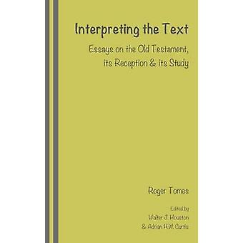 Interpreting the Text Essays on the Old Testament its Reception and its Study edited by Walter J. Houston and Adrian H.W. Curtis by Tomes & Roger
