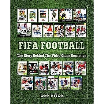 FIFA Football The Story Behind The Video Game Sensation by Price & Lee