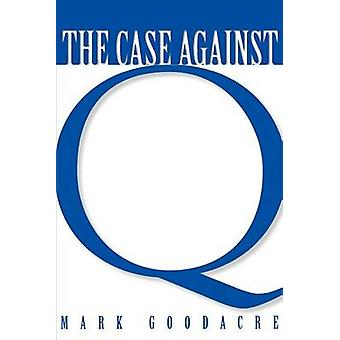 Case Against Q Studies in Markan Priority and the Synoptic Problem by Goodacre & Mark