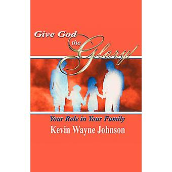 Give God the Glory Your Role in Your Family by Johnson & Kevin Wayne