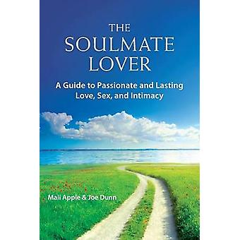 The Soulmate Lover A Guide to Passionate and Lasting Love Sex and Intimacy by Apple & Mali