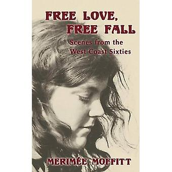 Free Love Free Fall Scenes from the West Coast Sixties by Moffitt & Merime