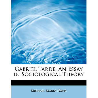 Gabriel Tarde An Essay in Sociological Theory by Davis & Michael Marks