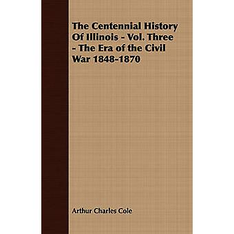 The Centennial History of Illinois  Vol. Three  The Era of the Civil War 18481870 by Cole & Arthur Charles