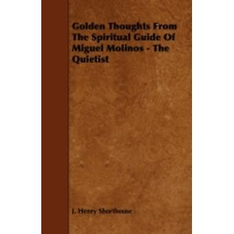 Golden Thoughts from the Spiritual Guide of Miguel Molinos  The Quietist by Shorthouse & J. Henry