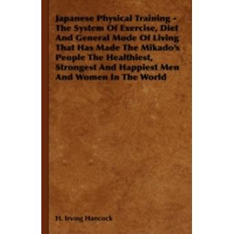 Japanese Physical Training  The System of Exercise Diet and General Mode of Living That Has Made the Mikados People the Healthiest Strongest and H by Hancock & H. Irving