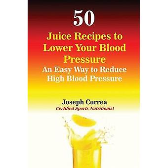 50 Juice Recipes to Lower Your Blood Pressure An Easy Way to Reduce High Blood Pressure by Correa & Joseph