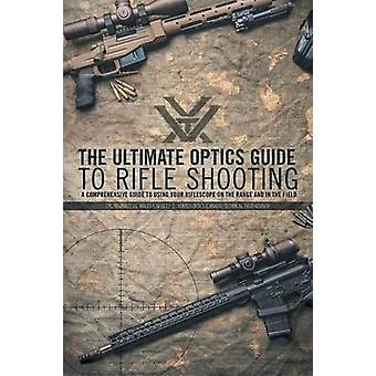 The Ultimate Optics Guide to Rifle Shooting A Comprehensive Guide to Using Your Riflescope on the Range and in the Field by Wales & CPL. Reginald J.G.