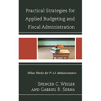 Practical Strategies for Applied Budgeting and Fiscal Administration What Works for P12 Administrators by Weiler & Spencer C