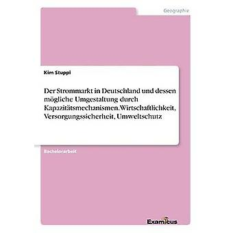 Der Strommarkt in Deutschland und dessen mgliche Umgestaltung durch  Kapazittsmechanismen. Wirtschaftlichkeit Versorgungssicherheit Umweltschutz by Stuppi & Kim