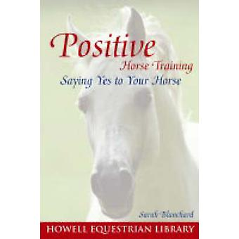 The Power of Positive Horse Training - Saying Yes to Your Horse by Sar