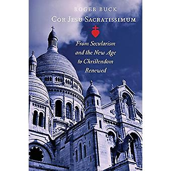 Cor Jesu Sacratissimum - From Secularism and the New Age to Christendo