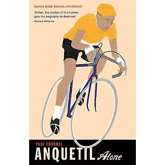 Anquetil Alone The legend of the controversial Tour de France champion